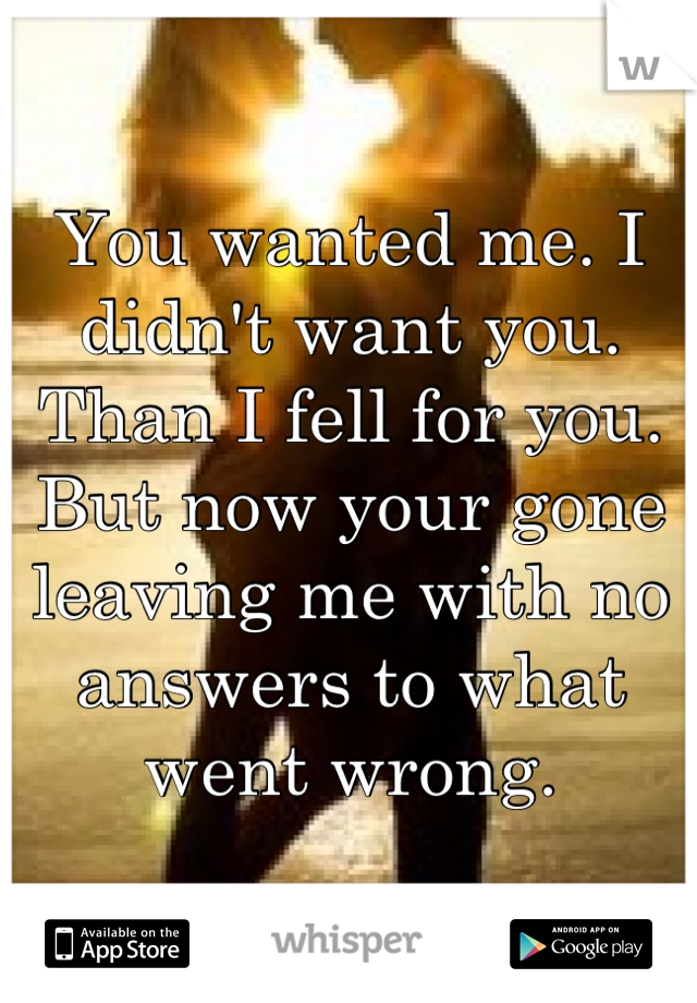 You wanted me. I didn't want you. Than I fell for you. But now your gone leaving me with no answers to what went wrong.