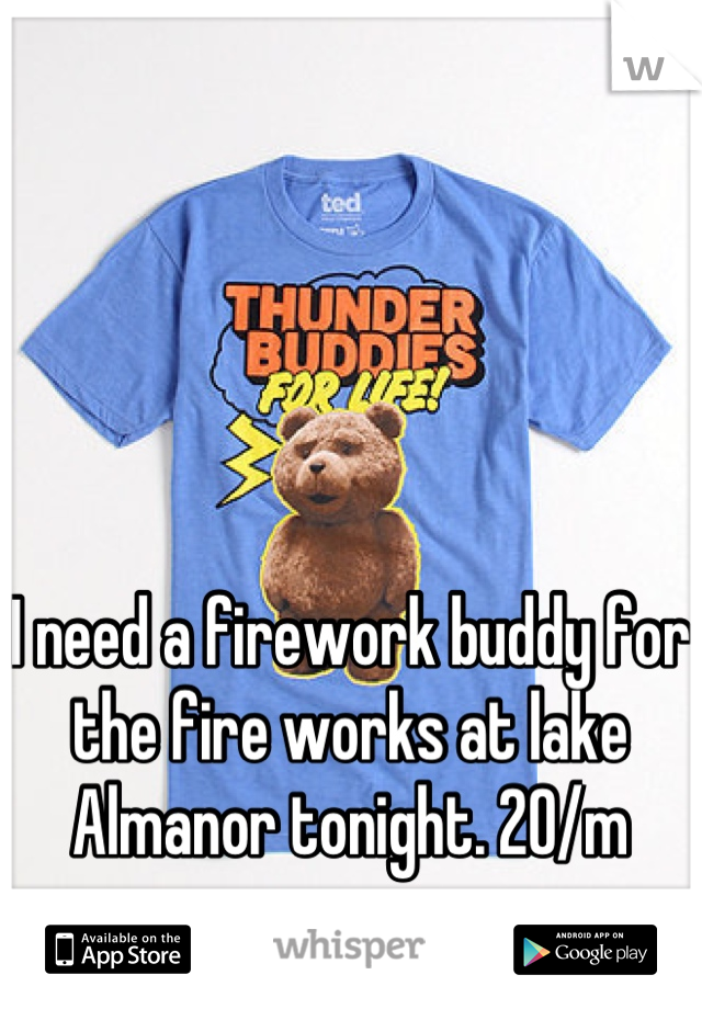 I need a firework buddy for the fire works at lake Almanor tonight. 20/m