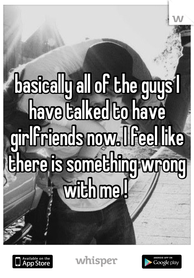 basically all of the guys I have talked to have girlfriends now. I feel like there is something wrong with me !