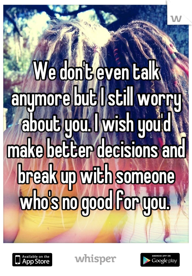 We don't even talk anymore but I still worry about you. I wish you'd make better decisions and break up with someone who's no good for you.