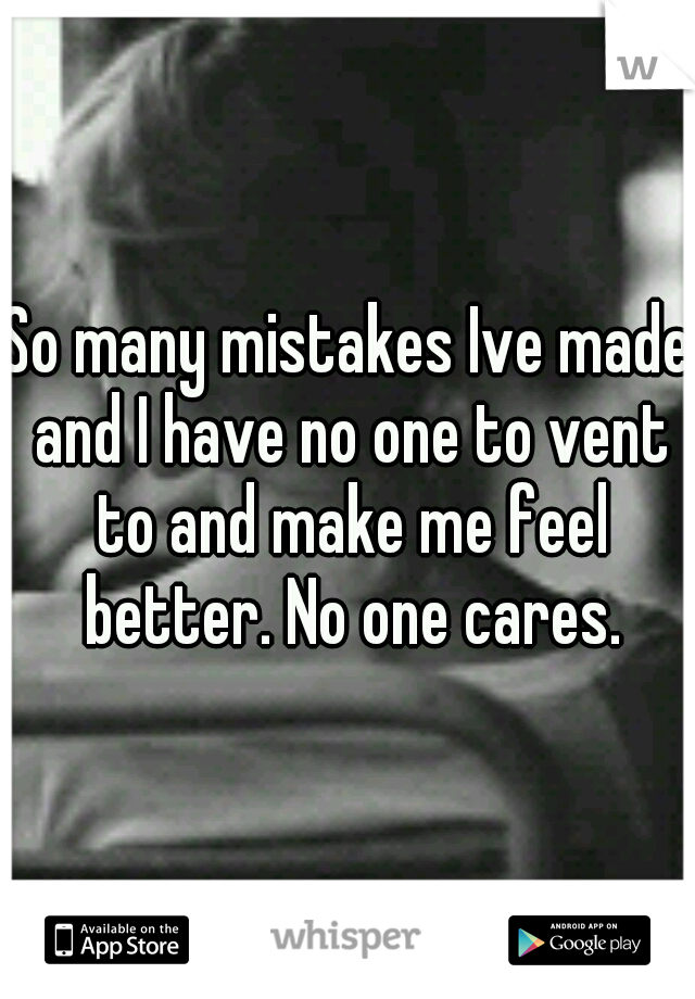 So many mistakes Ive made and I have no one to vent to and make me feel better. No one cares.