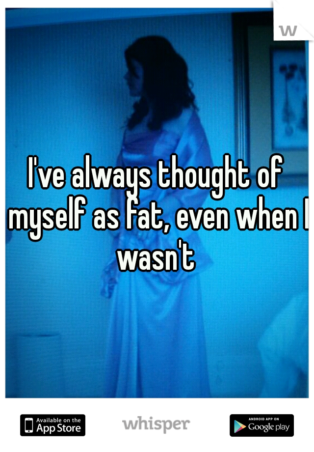I've always thought of myself as fat, even when I wasn't