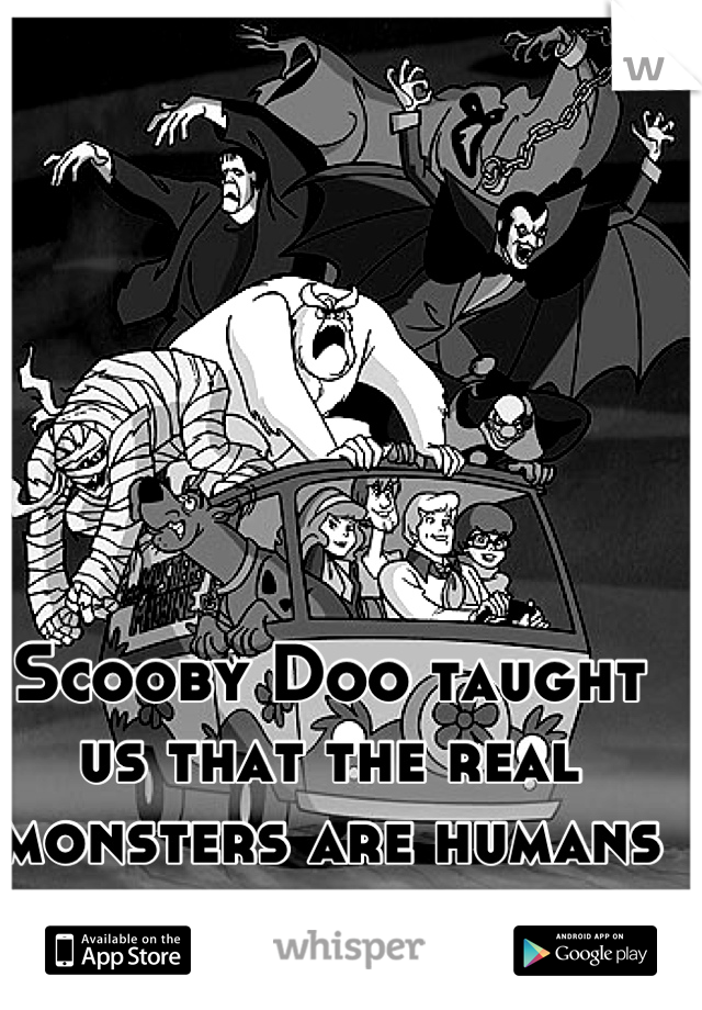 Scooby Doo taught us that the real monsters are humans behind masks...