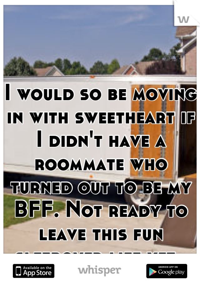 I would so be moving in with sweetheart if I didn't have a roommate who turned out to be my BFF. Not ready to leave this fun sleepover life yet.