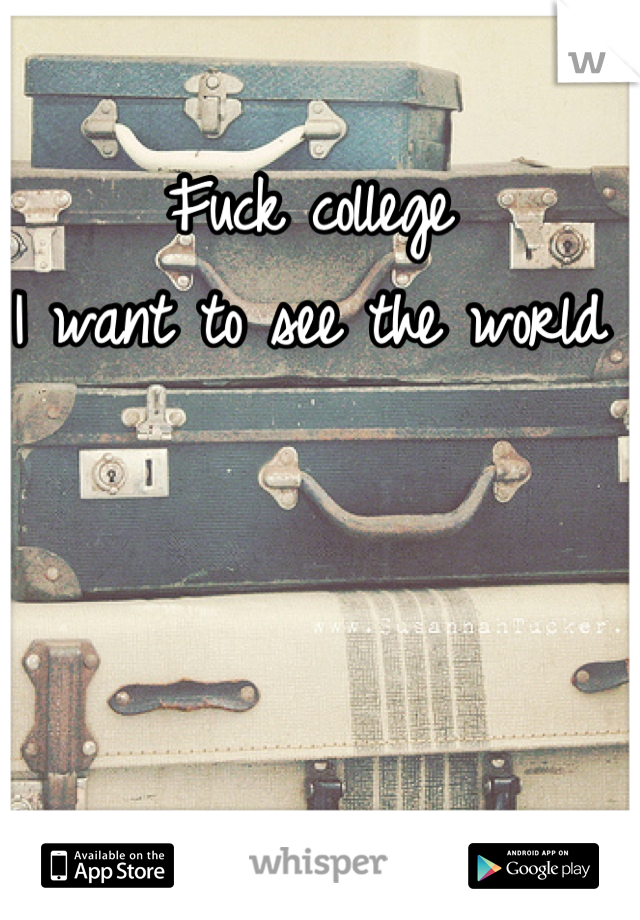 Fuck college  I want to see the world