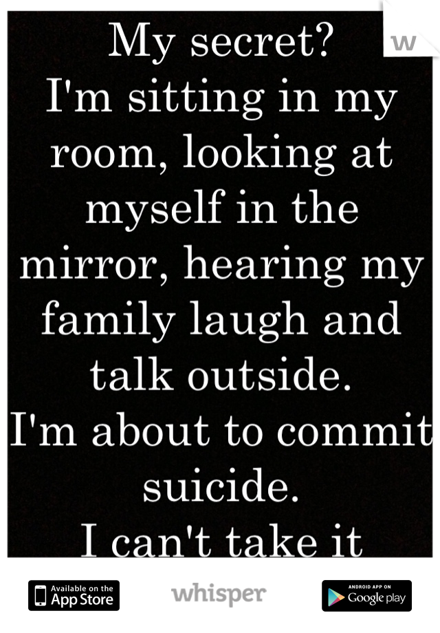 My secret? I'm sitting in my room, looking at myself in the mirror, hearing my family laugh and talk outside.  I'm about to commit suicide.  I can't take it anymore.