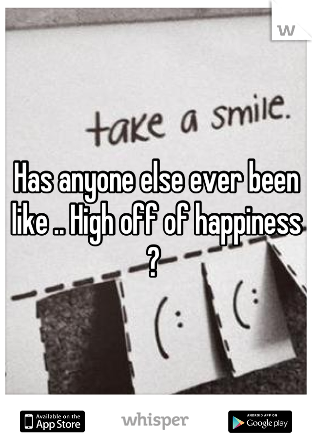 Has anyone else ever been like .. High off of happiness ?