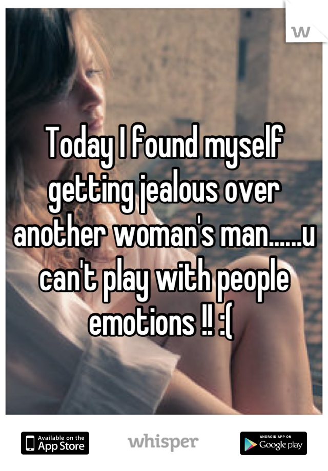 Today I found myself getting jealous over another woman's man......u can't play with people emotions !! :(