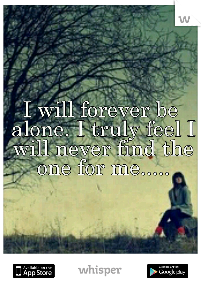I will forever be alone. I truly feel I will never find the one for me.....