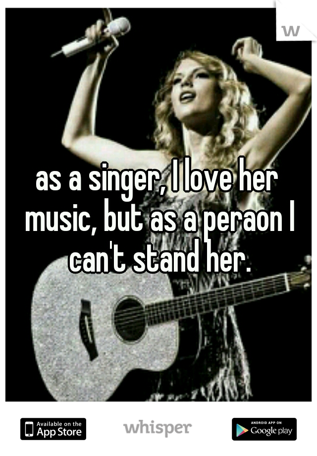 as a singer, I love her music, but as a peraon I can't stand her.