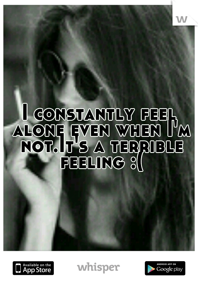I constantly feel alone even when I'm not.It's a terrible feeling :(