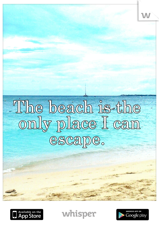 The beach is the only place I can escape.