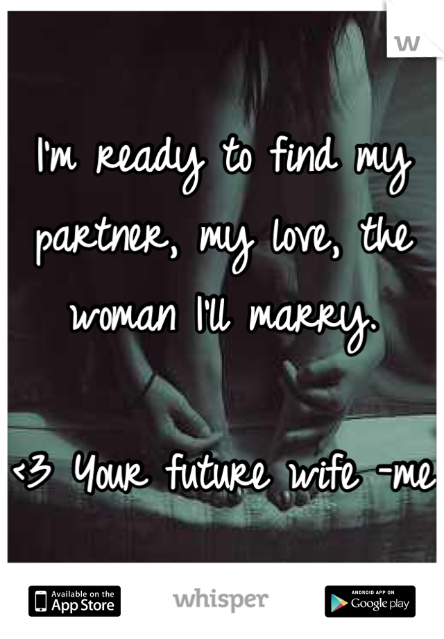I'm ready to find my partner, my love, the woman I'll marry.   <3 Your future wife -me