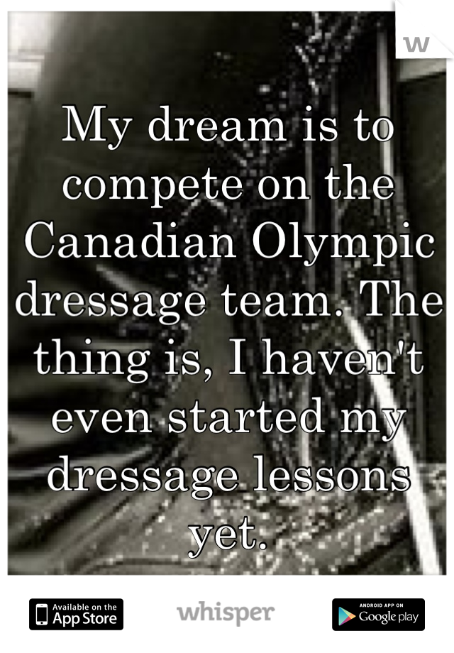 My dream is to compete on the Canadian Olympic dressage team. The thing is, I haven't even started my dressage lessons yet.