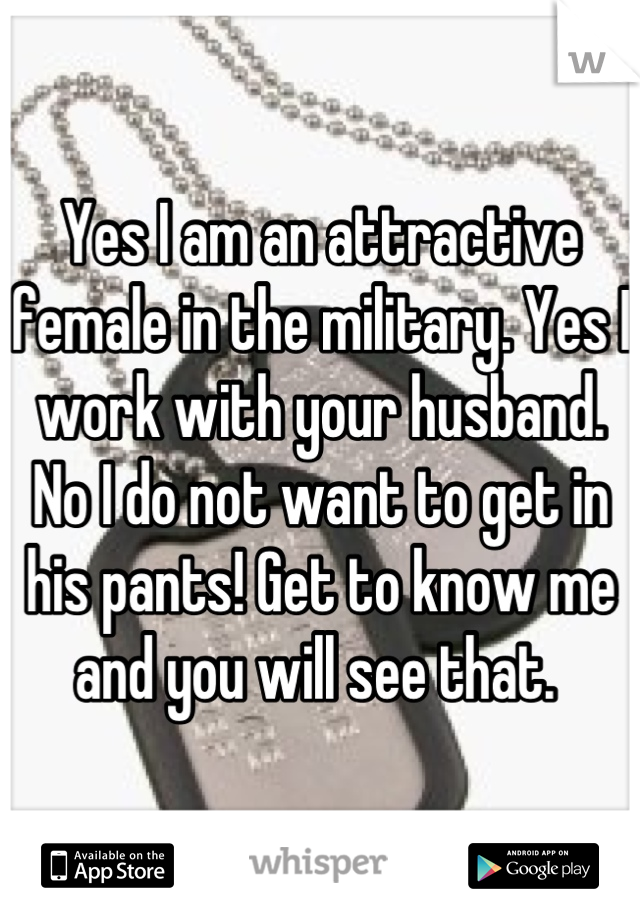 Yes I am an attractive female in the military. Yes I work with your husband. No I do not want to get in his pants! Get to know me and you will see that.