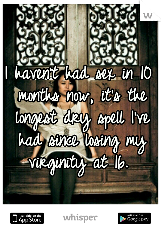 I haven't had sex in 10 months now, it's the longest dry spell I've had since losing my virginity at 16.