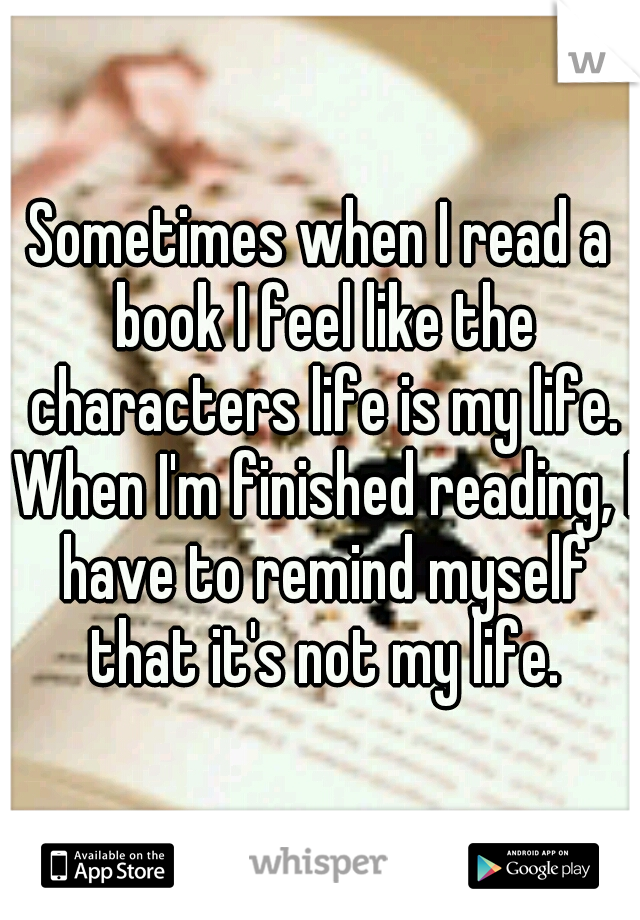 Sometimes when I read a book I feel like the characters life is my life. When I'm finished reading, I have to remind myself that it's not my life.