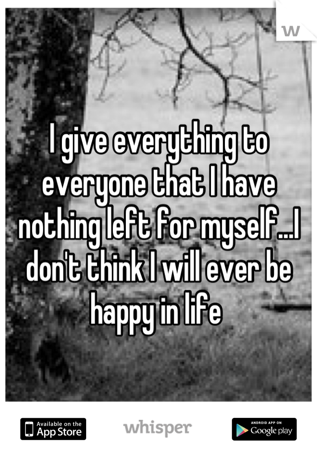 I give everything to everyone that I have nothing left for myself...I don't think I will ever be happy in life