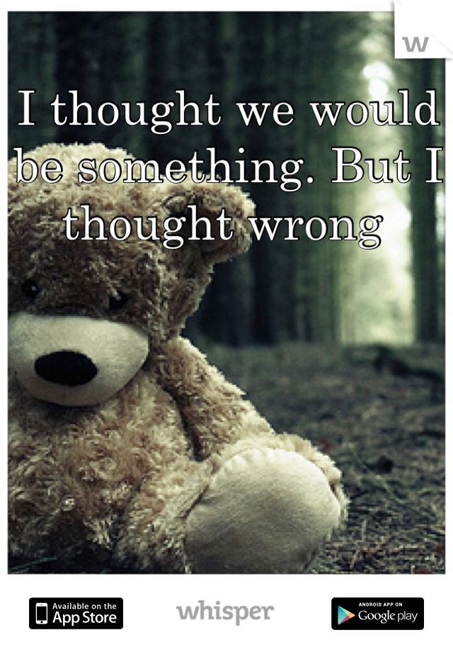 I thought we would be something. But I thought wrong