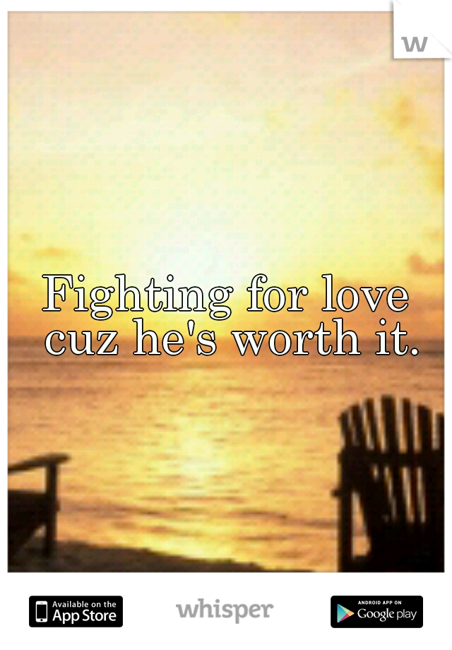 Fighting for love cuz he's worth it.