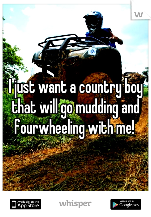 I just want a country boy that will go mudding and fourwheeling with me!