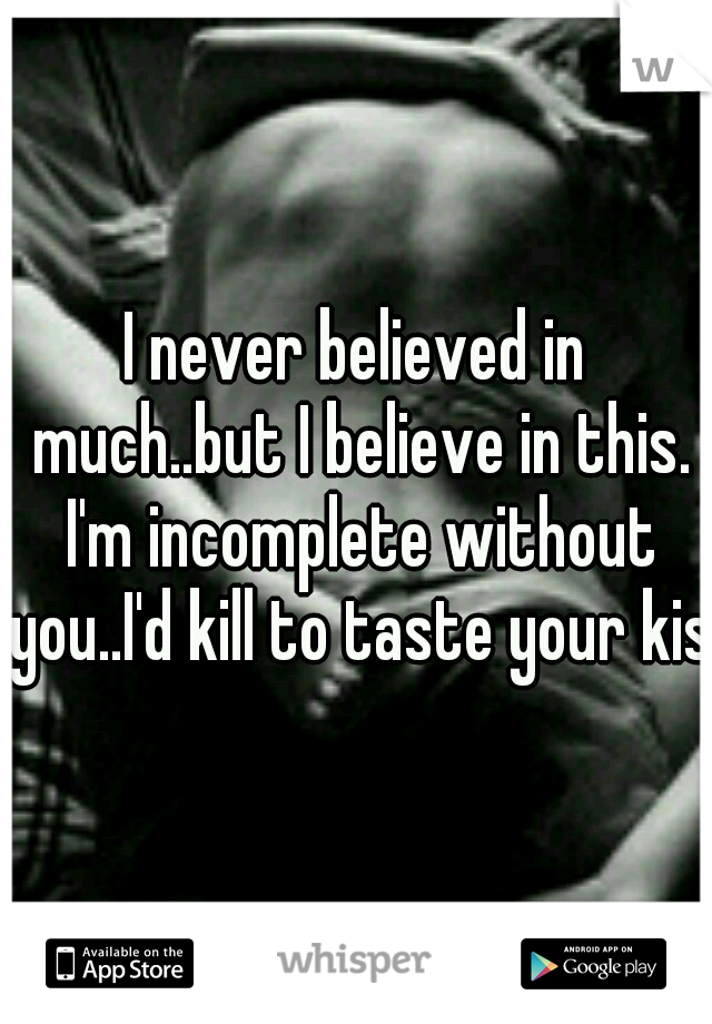 I never believed in much..but I believe in this. I'm incomplete without you..I'd kill to taste your kiss