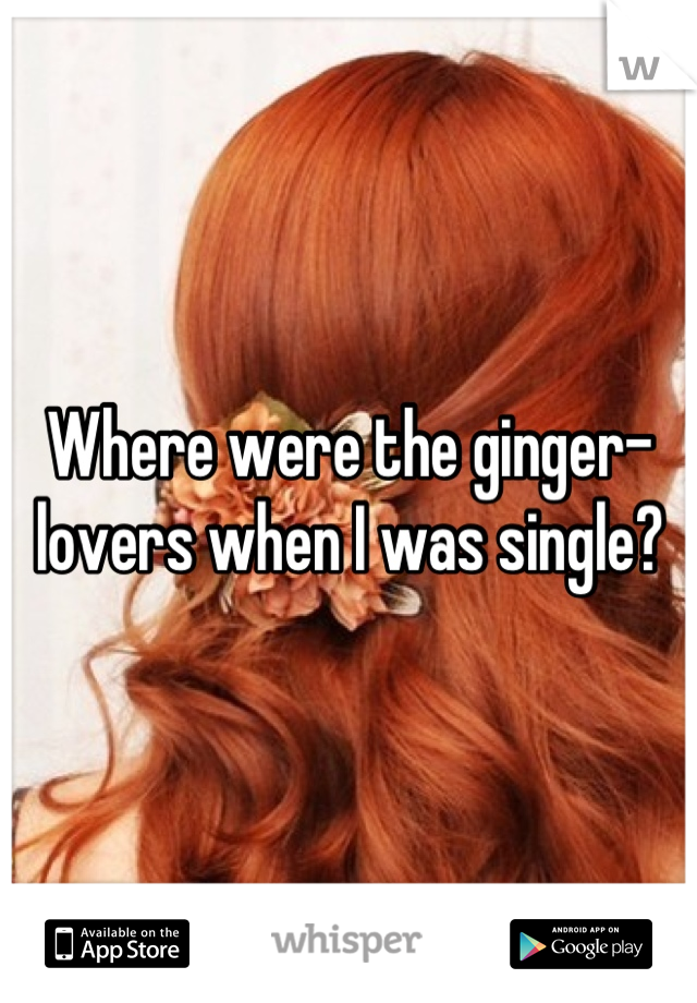 Where were the ginger-lovers when I was single?