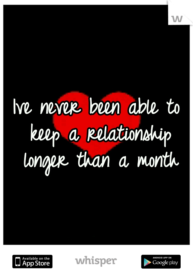 Ive never been able to keep a relationship longer than a month