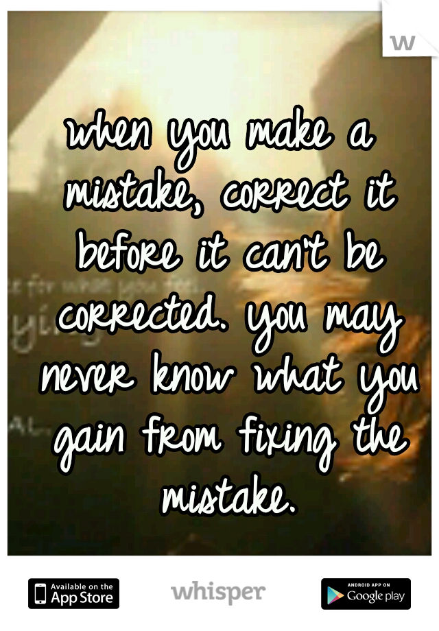 when you make a mistake, correct it before it can't be corrected. you may never know what you gain from fixing the mistake.