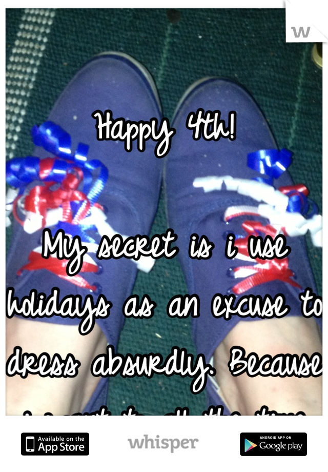 Happy 4th!   My secret is i use holidays as an excuse to dress absurdly. Because i want to all the time