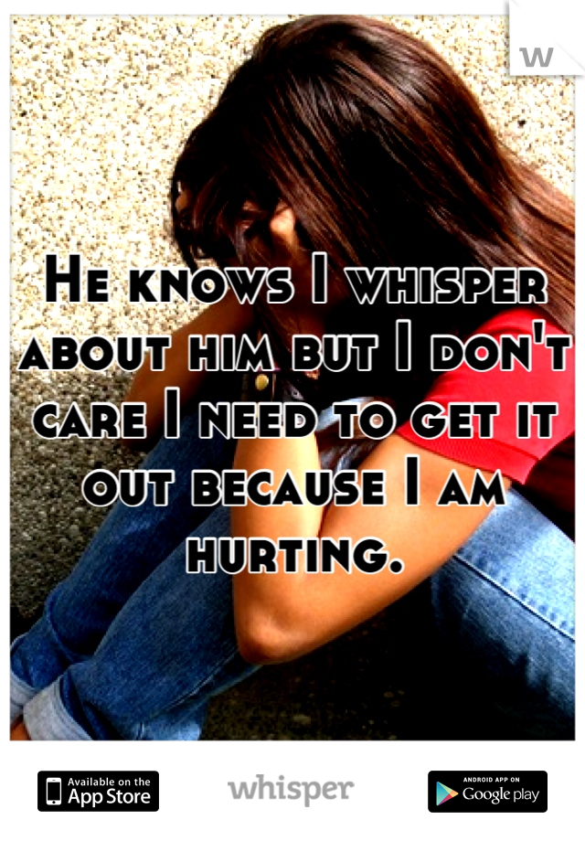 He knows I whisper about him but I don't care I need to get it out because I am hurting.
