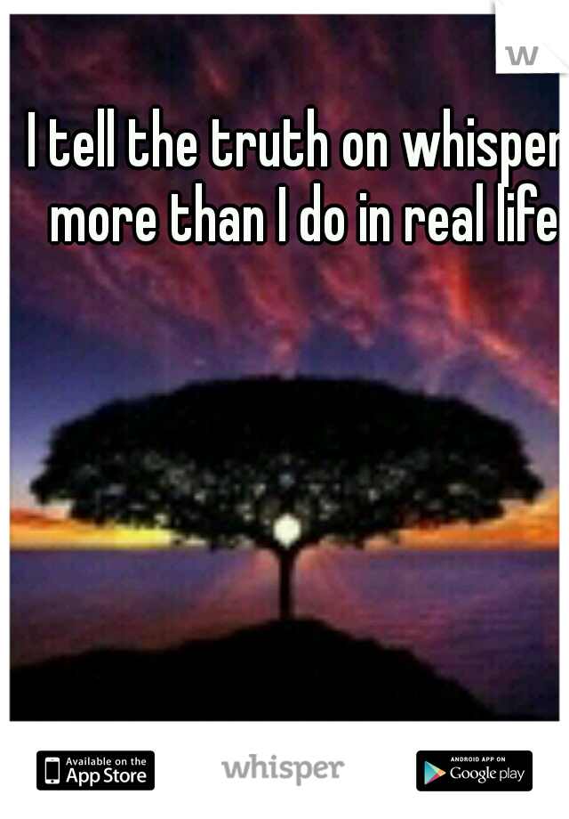 I tell the truth on whisper more than I do in real life