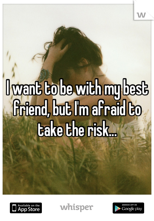 I want to be with my best friend, but I'm afraid to take the risk...