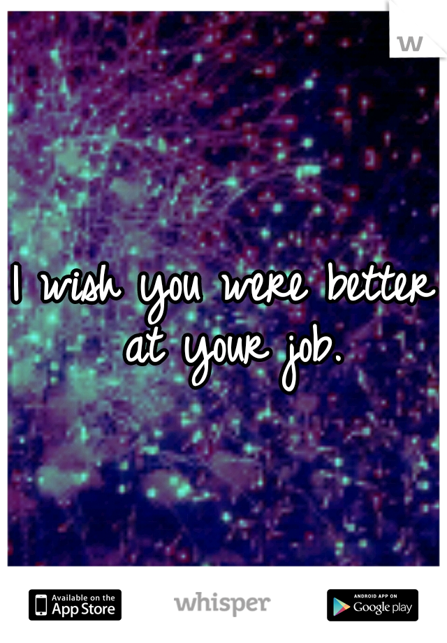 I wish you were better at your job.