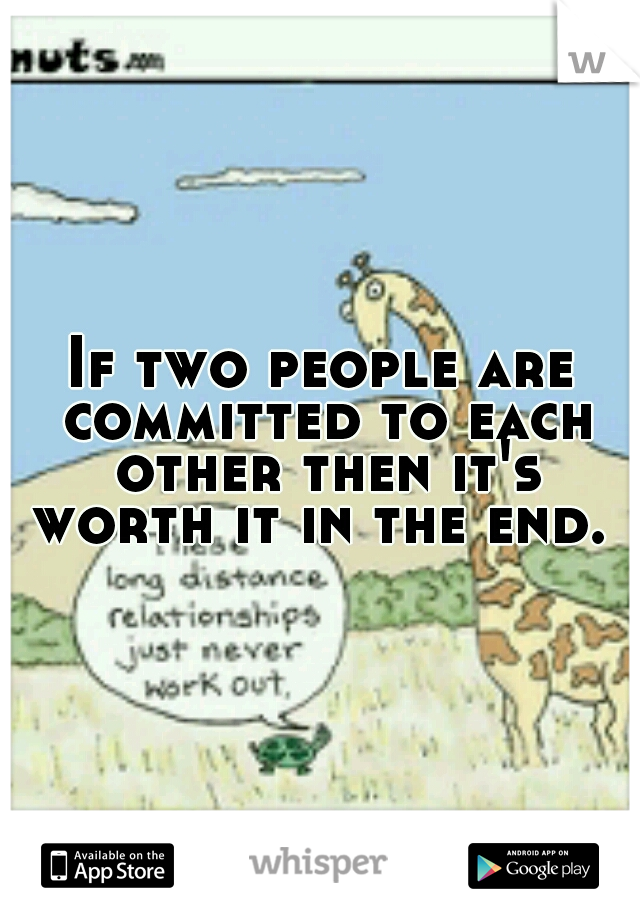 If two people are committed to each other then it's worth it in the end.