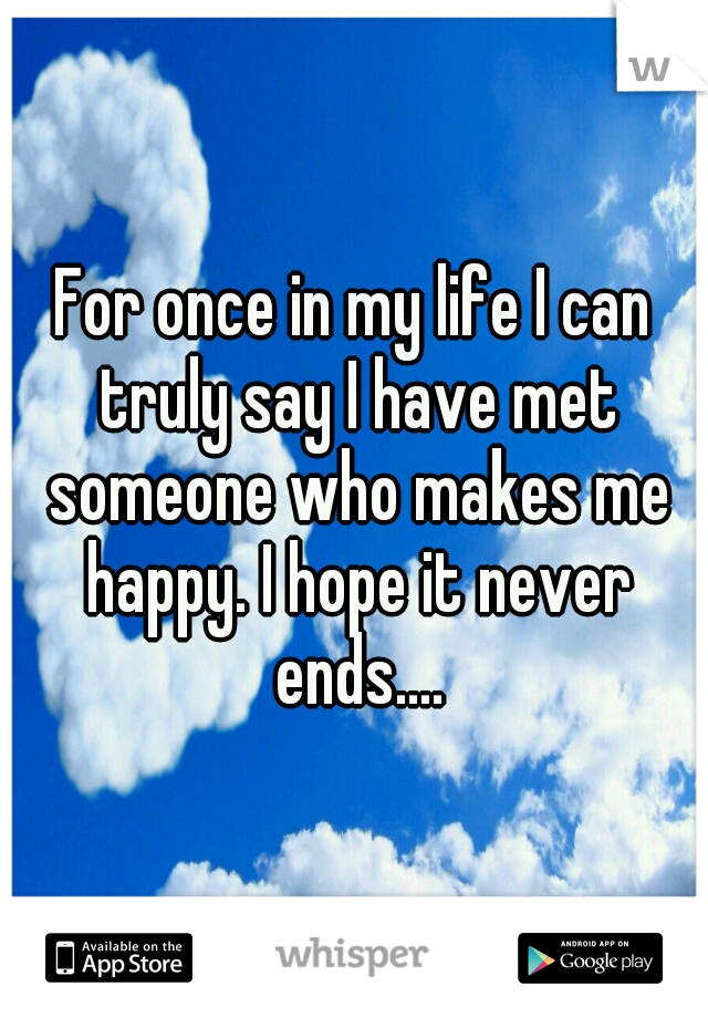 For once in my life I can truly say I have met someone who makes me happy. I hope it never ends....