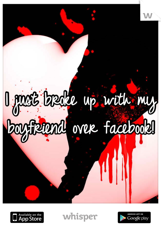 I just broke up with my boyfriend over facebook!