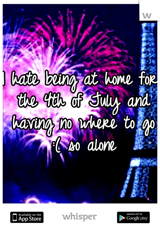 I hate being at home for the 4th of July and having no where to go :( so alone