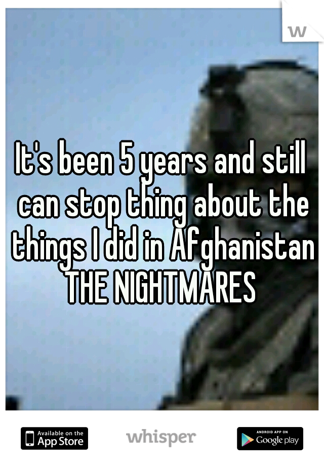 It's been 5 years and still can stop thing about the things I did in Afghanistan THE NIGHTMARES