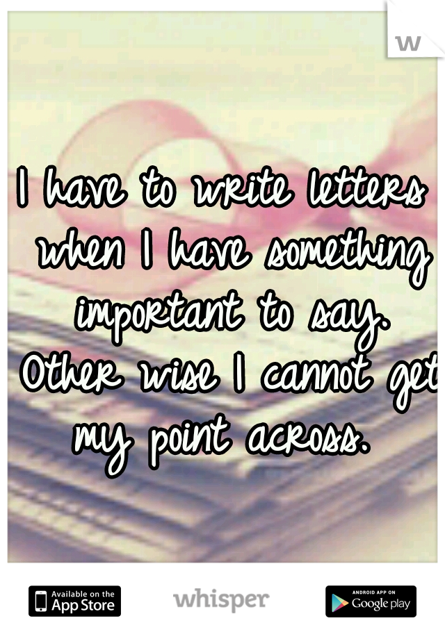 I have to write letters when I have something important to say. Other wise I cannot get my point across.