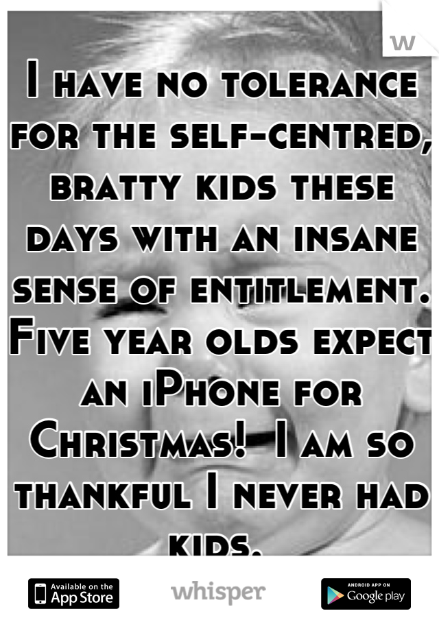 I have no tolerance for the self-centred, bratty kids these days with an insane sense of entitlement. Five year olds expect an iPhone for Christmas!  I am so thankful I never had kids.