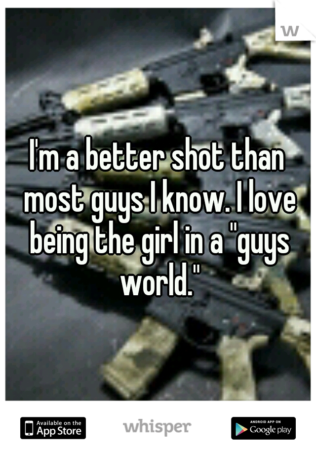 """I'm a better shot than most guys I know. I love being the girl in a """"guys world."""""""