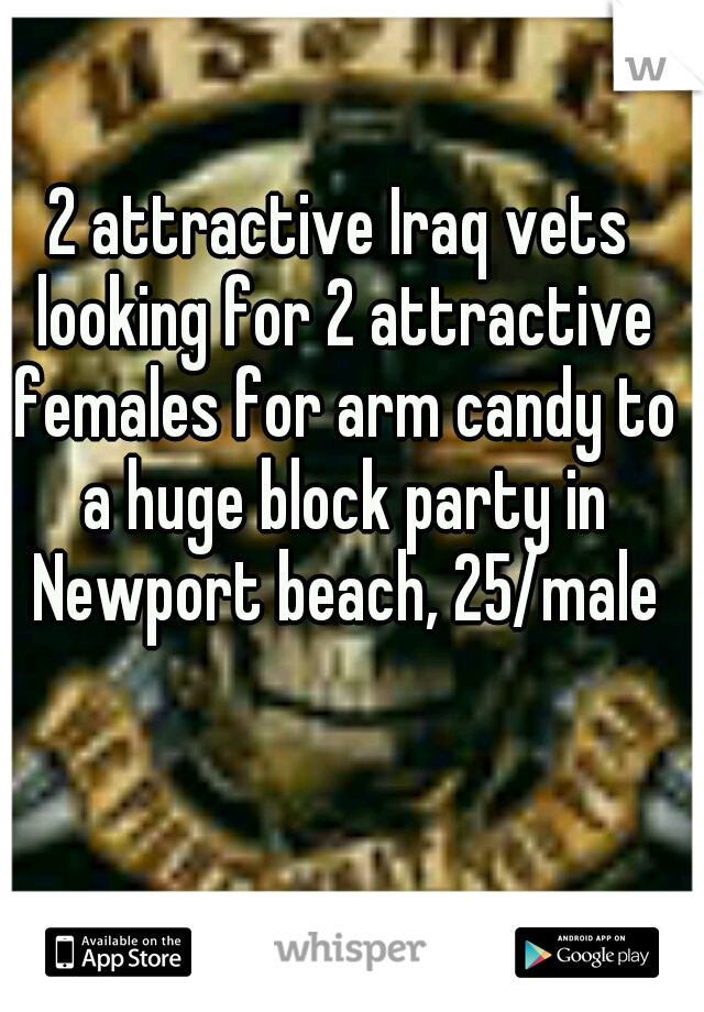 2 attractive Iraq vets looking for 2 attractive females for arm candy to a huge block party in Newport beach, 25/male