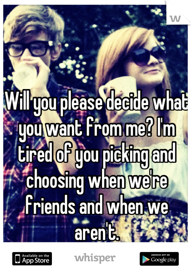 Will you please decide what you want from me? I'm tired of you picking and choosing when we're friends and when we aren't.