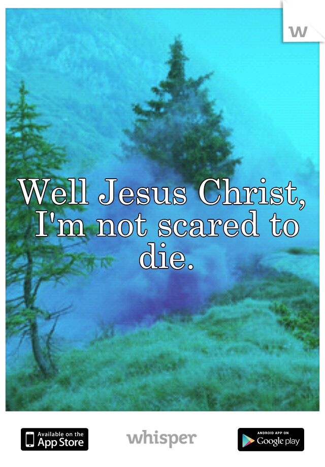 Well Jesus Christ, I'm not scared to die.