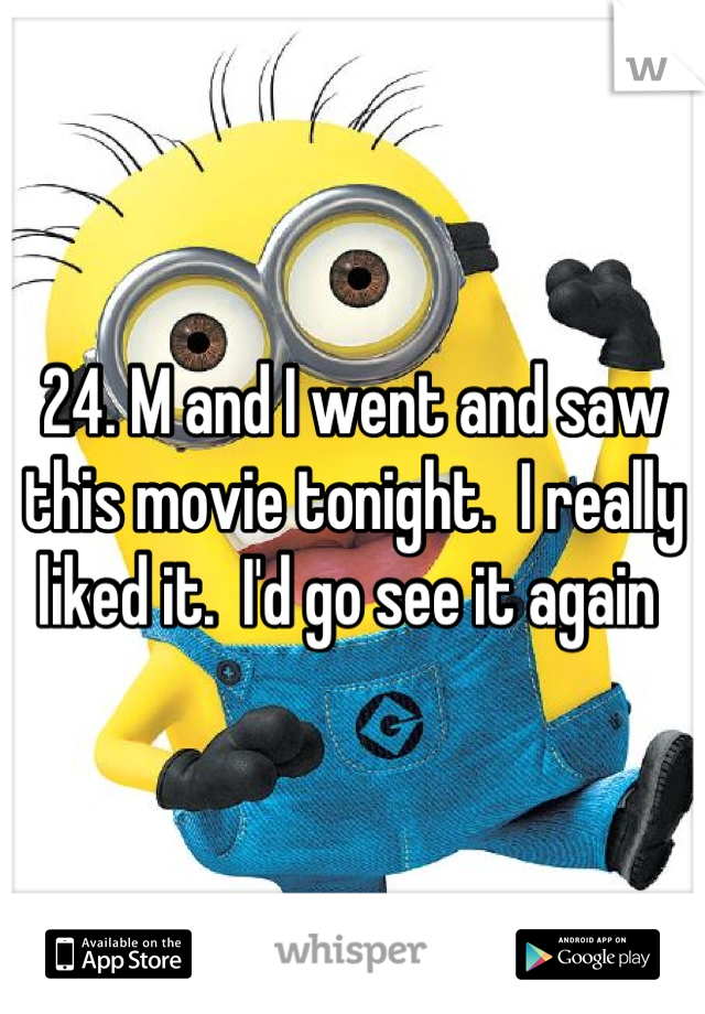 24. M and I went and saw this movie tonight.  I really liked it.  I'd go see it again