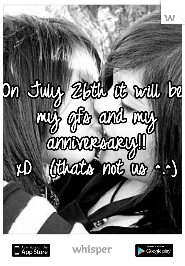 On July 26th it will be my gfs and my anniversary!! xD  (thats not us ^.^)