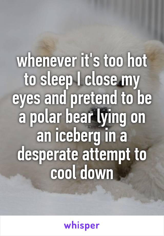 whenever it's too hot to sleep I close my eyes and pretend to be a polar bear lying on an iceberg in a desperate attempt to cool down