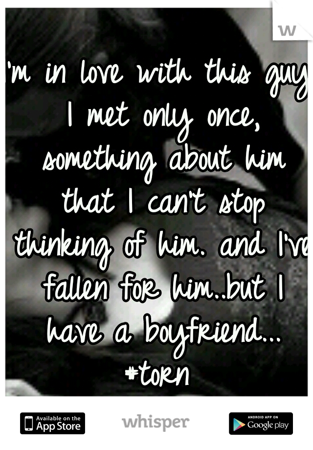 I'm in love with this guy I met only once, something about him that I can't stop thinking of him. and I've fallen for him..but I have a boyfriend... #torn