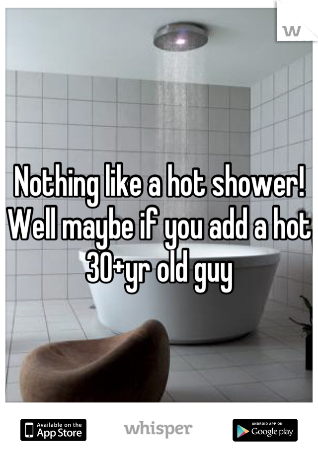 Nothing like a hot shower! Well maybe if you add a hot 30+yr old guy